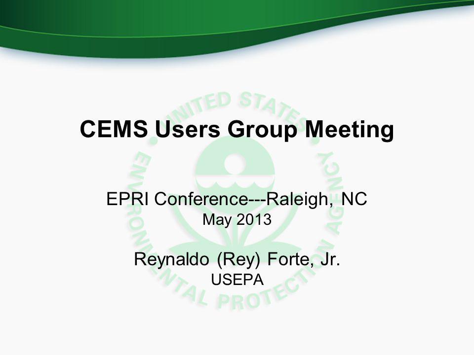 CEMS Users Group Meeting EPRI Conference---Raleigh, NC May 2013 Reynaldo (Rey) Forte, Jr. USEPA