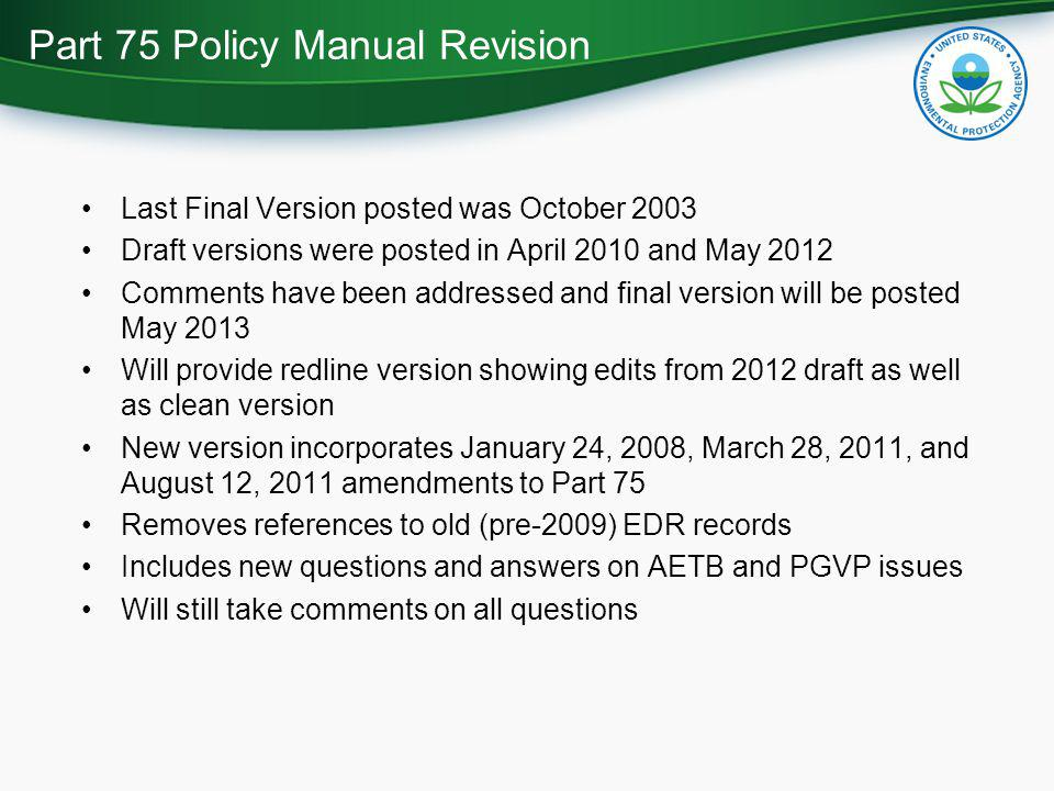 Last Final Version posted was October 2003 Draft versions were posted in April 2010 and May 2012 Comments have been addressed and final version will be posted May 2013 Will provide redline version showing edits from 2012 draft as well as clean version New version incorporates January 24, 2008, March 28, 2011, and August 12, 2011 amendments to Part 75 Removes references to old (pre-2009) EDR records Includes new questions and answers on AETB and PGVP issues Will still take comments on all questions Part 75 Policy Manual Revision