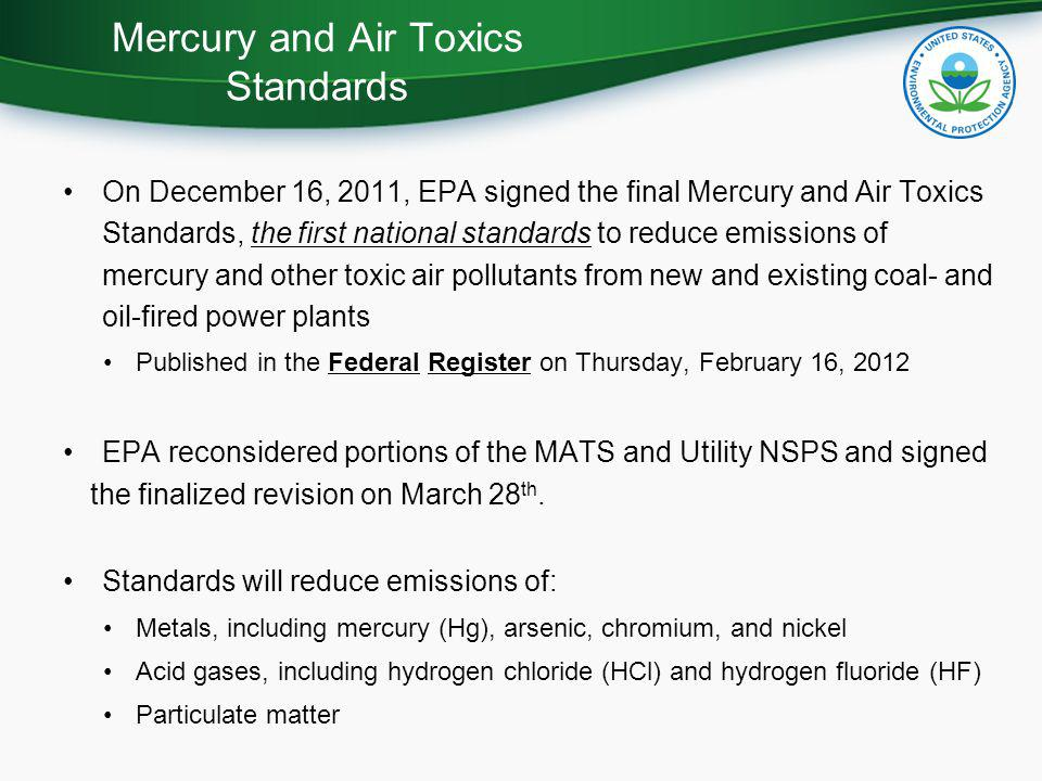 On December 16, 2011, EPA signed the final Mercury and Air Toxics Standards, the first national standards to reduce emissions of mercury and other toxic air pollutants from new and existing coal- and oil-fired power plants Published in the Federal Register on Thursday, February 16, 2012 EPA reconsidered portions of the MATS and Utility NSPS and signed the finalized revision on March 28 th.