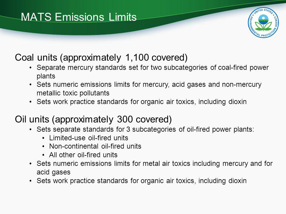 Coal units (approximately 1,100 covered) Separate mercury standards set for two subcategories of coal-fired power plants Sets numeric emissions limits for mercury, acid gases and non-mercury metallic toxic pollutants Sets work practice standards for organic air toxics, including dioxin Oil units (approximately 300 covered) Sets separate standards for 3 subcategories of oil-fired power plants: Limited-use oil-fired units Non-continental oil-fired units All other oil-fired units Sets numeric emissions limits for metal air toxics including mercury and for acid gases Sets work practice standards for organic air toxics, including dioxin MATS Emissions Limits