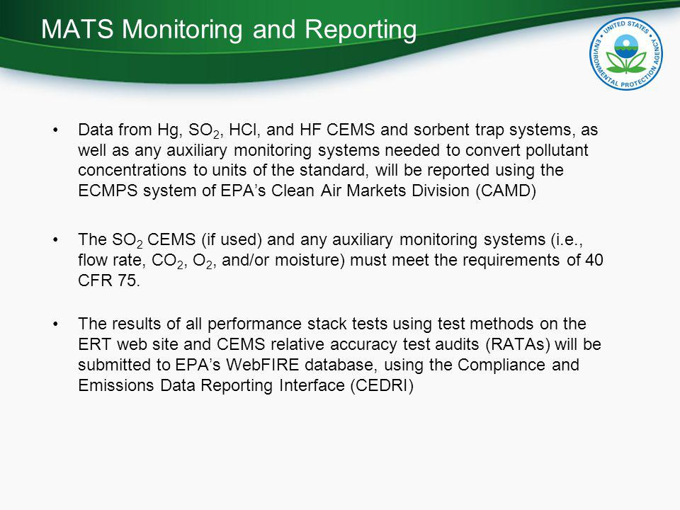 Data from Hg, SO 2, HCl, and HF CEMS and sorbent trap systems, as well as any auxiliary monitoring systems needed to convert pollutant concentrations to units of the standard, will be reported using the ECMPS system of EPA's Clean Air Markets Division (CAMD) The SO 2 CEMS (if used) and any auxiliary monitoring systems (i.e., flow rate, CO 2, O 2, and/or moisture) must meet the requirements of 40 CFR 75.