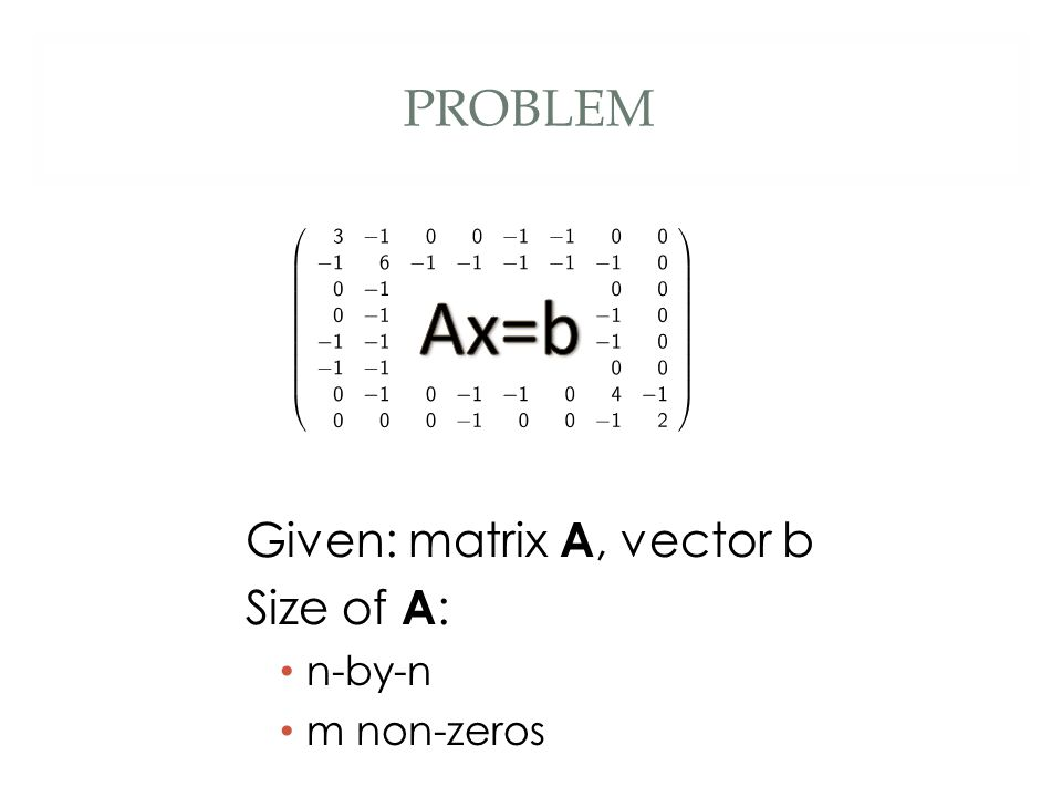 PROBLEM Given: matrix A, vector b Size of A : n-by-n m non-zeros