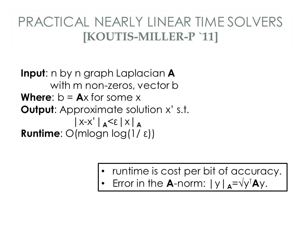 PRACTICAL NEARLY LINEAR TIME SOLVERS [KOUTIS-MILLER-P `11] Input : n by n graph Laplacian A with m non-zeros, vector b Where : b = A x for some x Output : Approximate solution x' s.t.