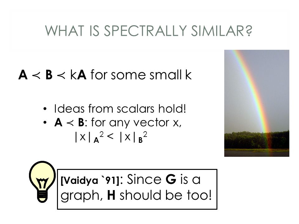 WHAT IS SPECTRALLY SIMILAR? A ≺ B ≺ k A for some small k Ideas from scalars hold! A ≺ B : for any vector x, |x| A 2 < |x| B 2 [Vaidya `91] : Since A i