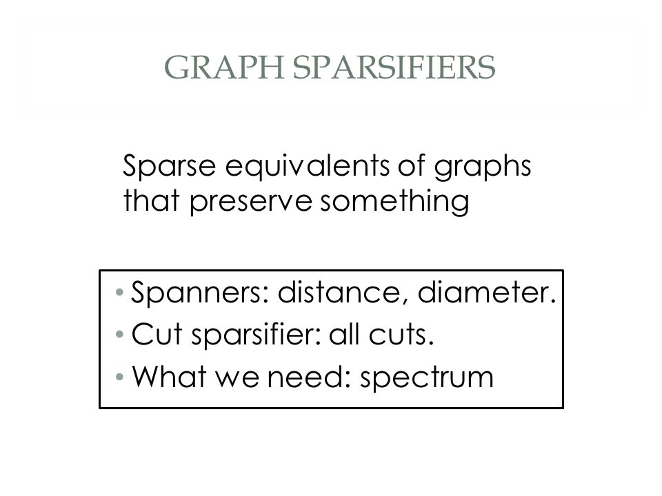 GRAPH SPARSIFIERS Sparse equivalents of graphs that preserve something Spanners: distance, diameter. Cut sparsifier: all cuts. What we need: spectrum