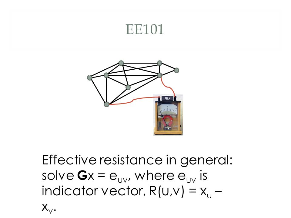 EE101 Effective resistance in general: solve G x = e uv, where e uv is indicator vector, R(u,v) = x u – x v. `