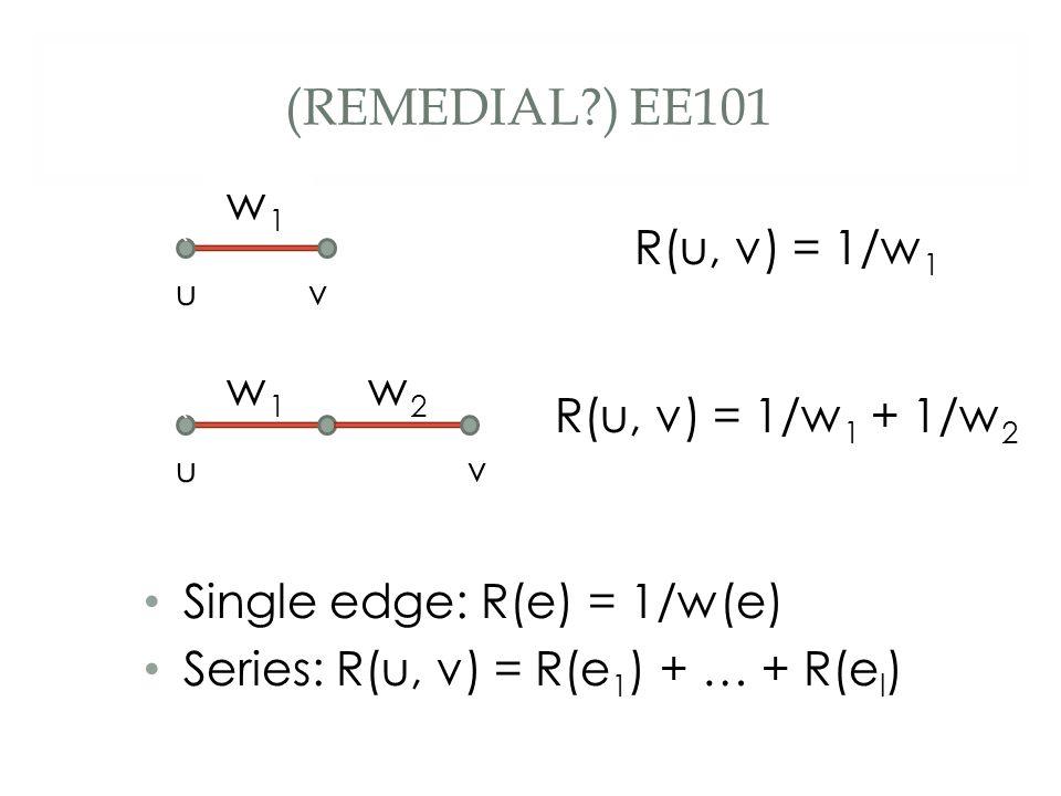 (REMEDIAL?) EE101 Single edge: R(e) = 1/w(e) Series: R(u, v) = R(e 1 ) + … + R(e l ) ` w1w1 ` uv uv w1w1 w2w2 R(u, v) = 1/w 1 R(u, v) = 1/w 1 + 1/w 2