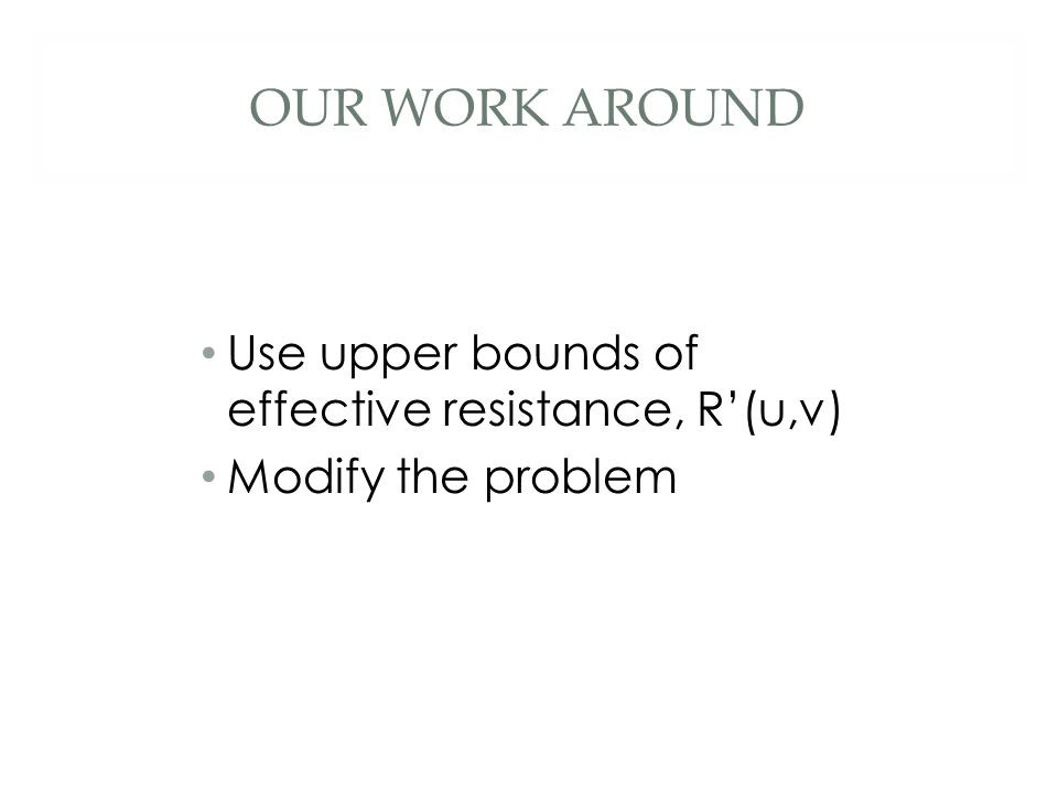 OUR WORK AROUND Use upper bounds of effective resistance, R'(u,v) Modify the problem