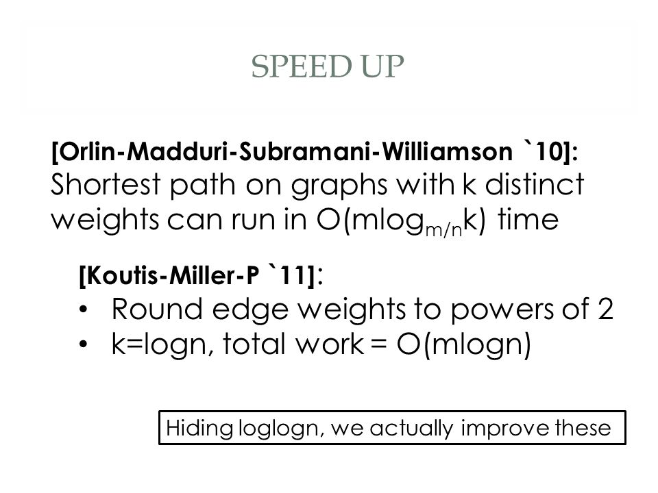 SPEED UP [Koutis-Miller-P `11] : Round edge weights to powers of 2 k=logn, total work = O(mlogn) [Orlin-Madduri-Subramani-Williamson `10]: Shortest path on graphs with k distinct weights can run in O(mlog m/n k) time Hiding loglogn, we actually improve these