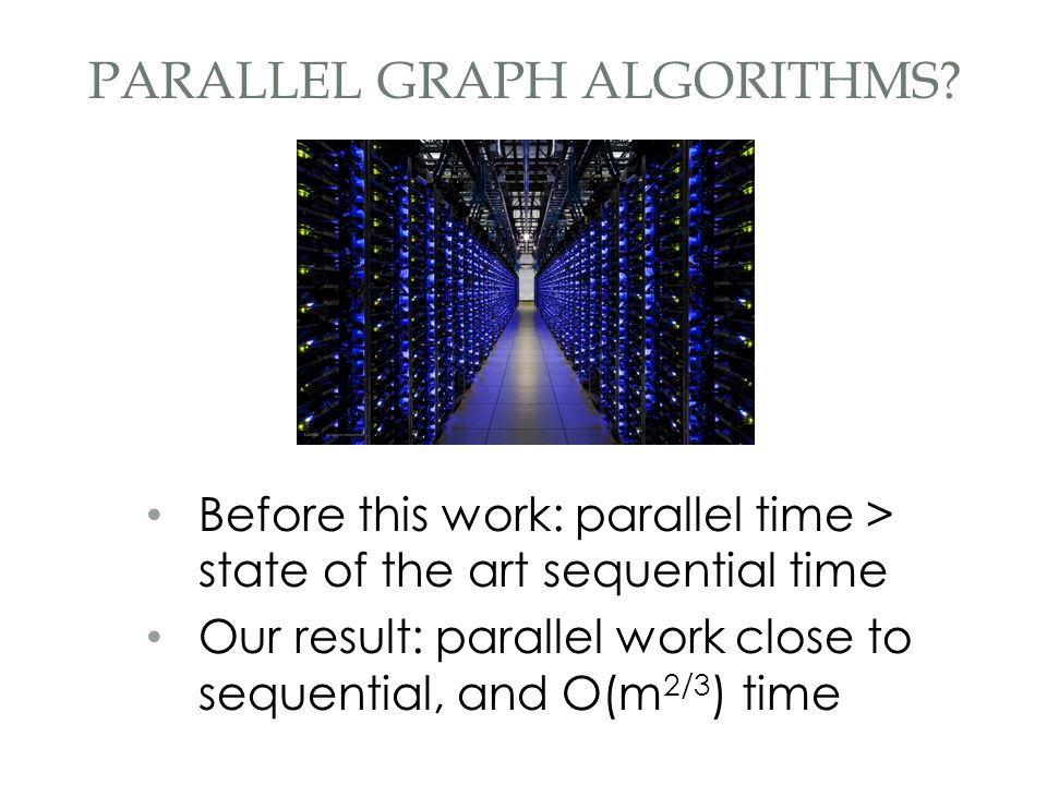 Before this work: parallel time > state of the art sequential time Our result: parallel work close to sequential, and O(m 2/3 ) time PARALLEL GRAPH AL