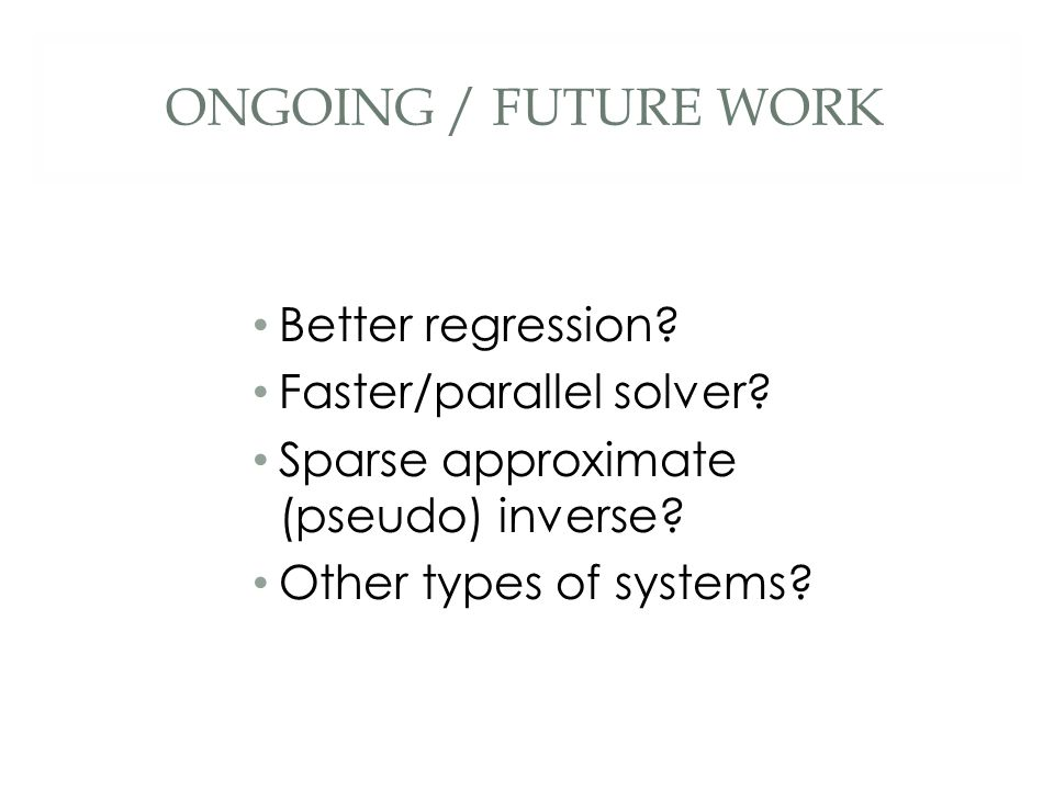 ONGOING / FUTURE WORK Better regression.Faster/parallel solver.