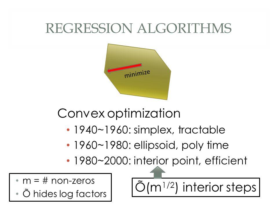 REGRESSION ALGORITHMS Convex optimization 1940~1960: simplex, tractable 1960~1980: ellipsoid, poly time 1980~2000: interior point, efficient Õ(m 1/2 ) interior steps m = # non-zeros Õ hides log factors minimize