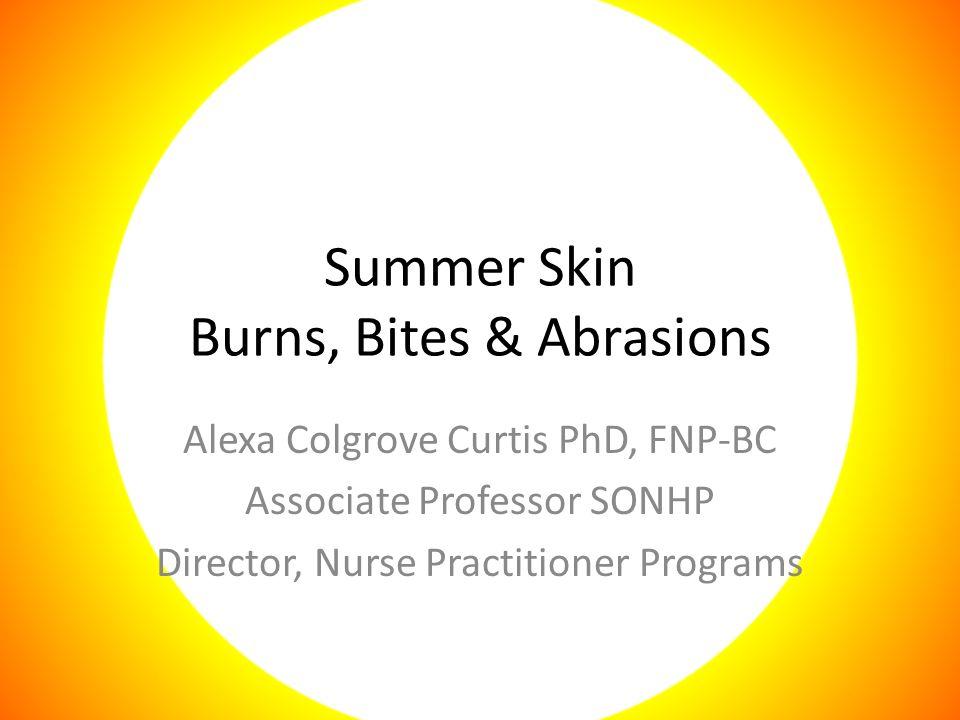 Summer Skin Burns, Bites & Abrasions Alexa Colgrove Curtis PhD, FNP-BC Associate Professor SONHP Director, Nurse Practitioner Programs