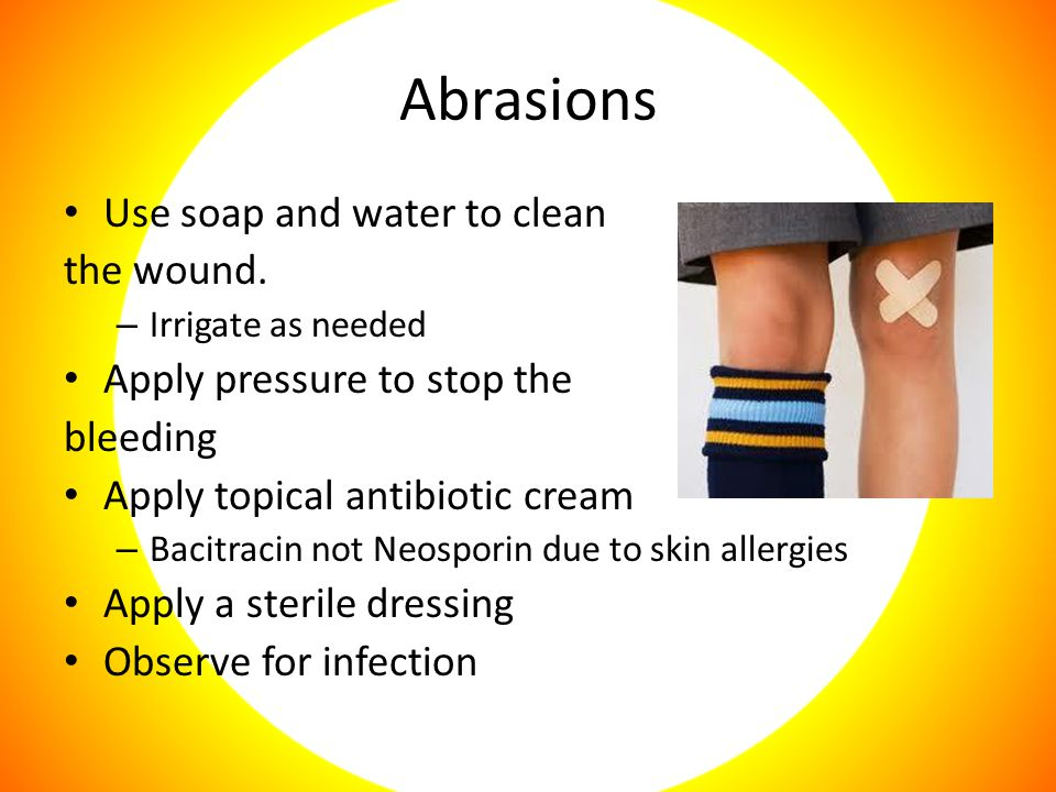 Abrasions Use soap and water to clean the wound.