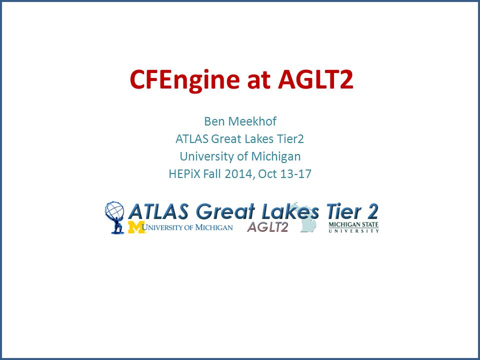 CFEngine at AGLT2 Ben Meekhof ATLAS Great Lakes Tier2 University of Michigan HEPiX Fall 2014, Oct 13-17