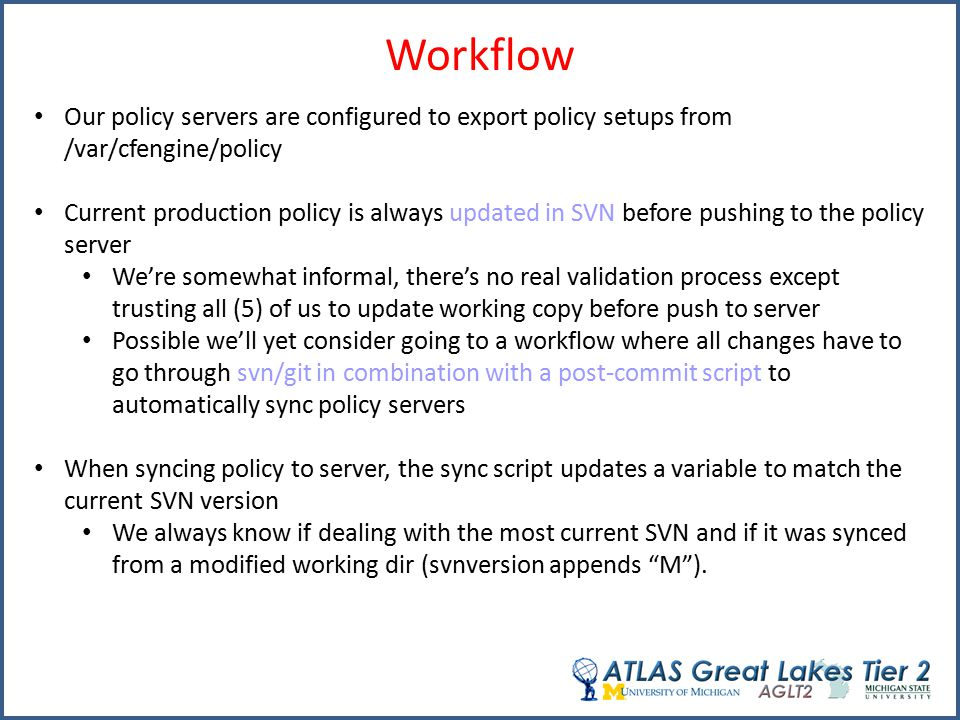 Workflow Our policy servers are configured to export policy setups from /var/cfengine/policy Current production policy is always updated in SVN before pushing to the policy server We're somewhat informal, there's no real validation process except trusting all (5) of us to update working copy before push to server Possible we'll yet consider going to a workflow where all changes have to go through svn/git in combination with a post-commit script to automatically sync policy servers When syncing policy to server, the sync script updates a variable to match the current SVN version We always know if dealing with the most current SVN and if it was synced from a modified working dir (svnversion appends M ).