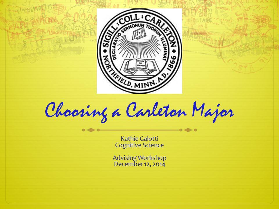 Choosing a Carleton Major Kathie Galotti Cognitive Science Advising Workshop December 12, 2014