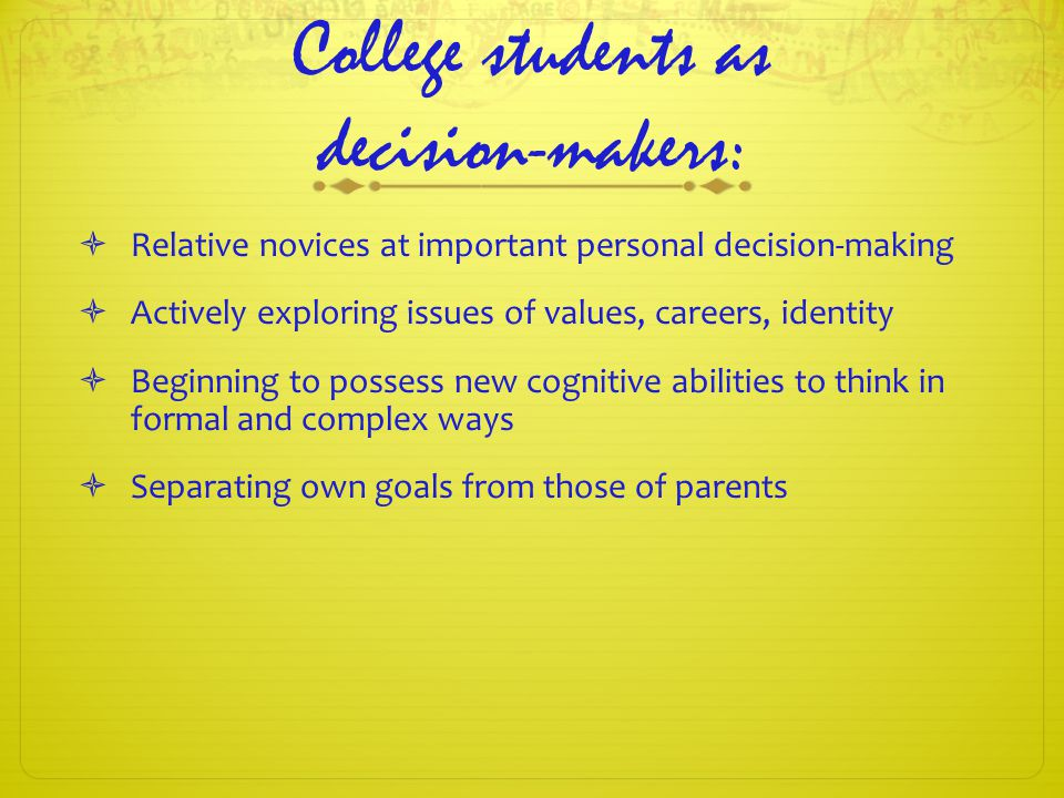 College students as decision-makers:  Relative novices at important personal decision-making  Actively exploring issues of values, careers, identity  Beginning to possess new cognitive abilities to think in formal and complex ways  Separating own goals from those of parents