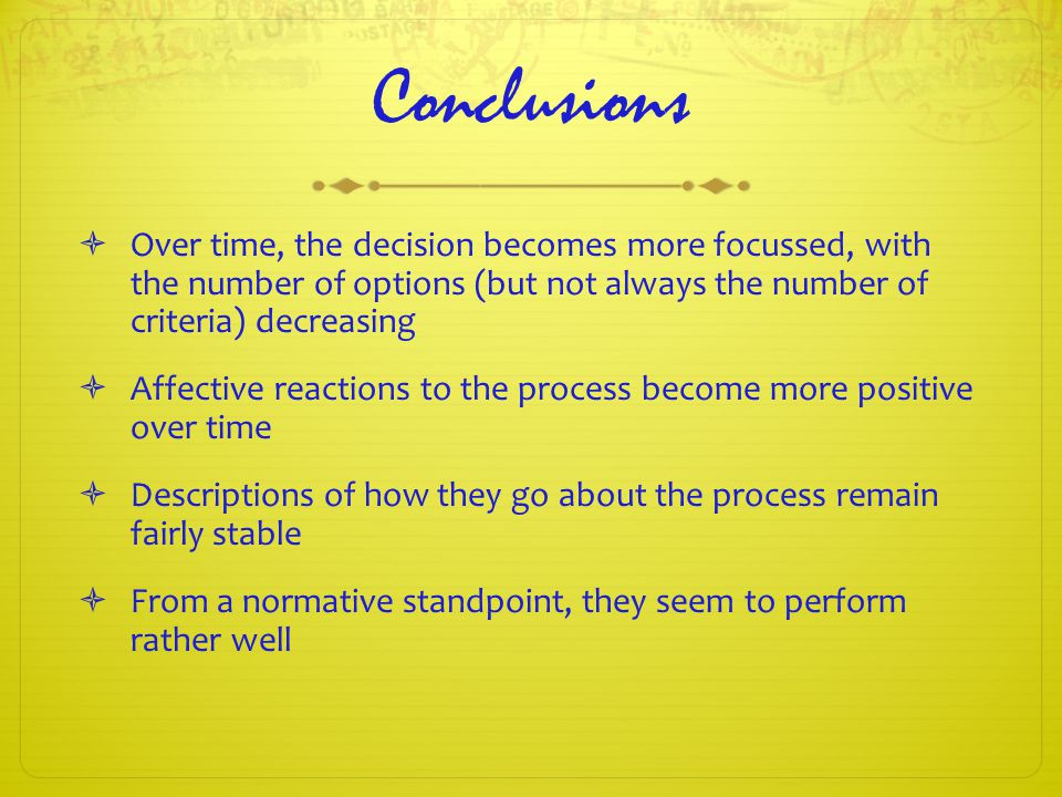 Conclusions  Over time, the decision becomes more focussed, with the number of options (but not always the number of criteria) decreasing  Affective reactions to the process become more positive over time  Descriptions of how they go about the process remain fairly stable  From a normative standpoint, they seem to perform rather well