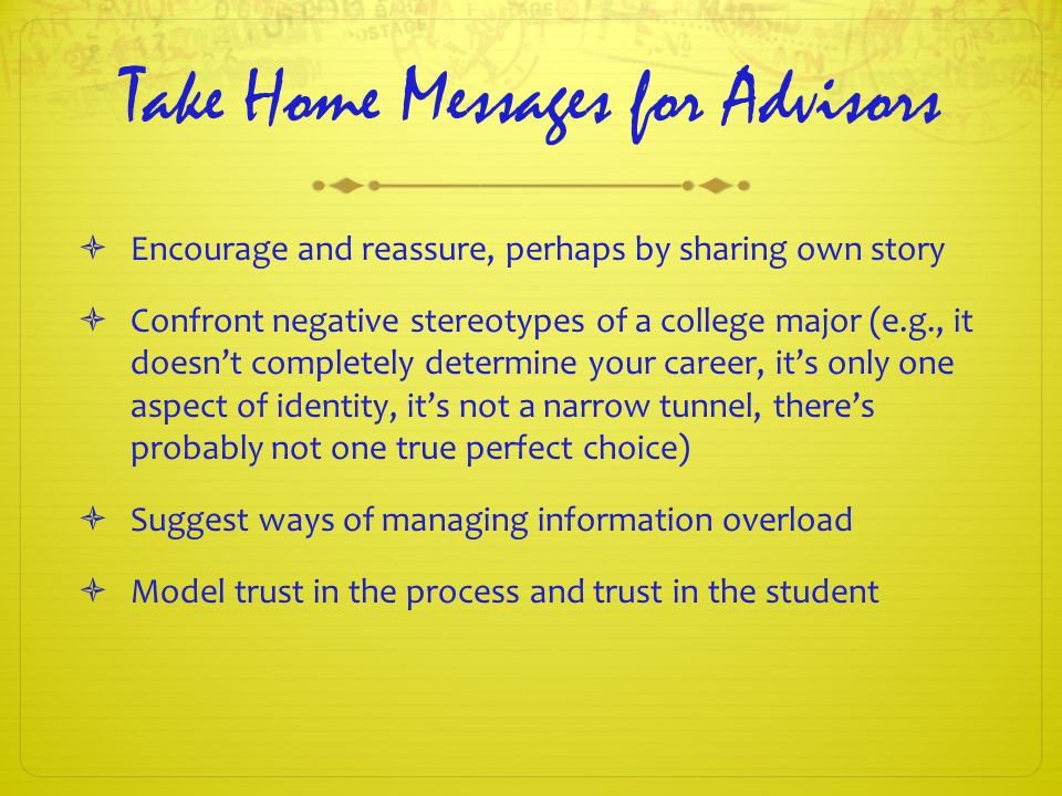 Take Home Messages for Advisors  Encourage and reassure, perhaps by sharing own story  Confront negative stereotypes of a college major (e.g., it doesn't completely determine your career, it's only one aspect of identity, it's not a narrow tunnel, there's probably not one true perfect choice)  Suggest ways of managing information overload  Model trust in the process and trust in the student