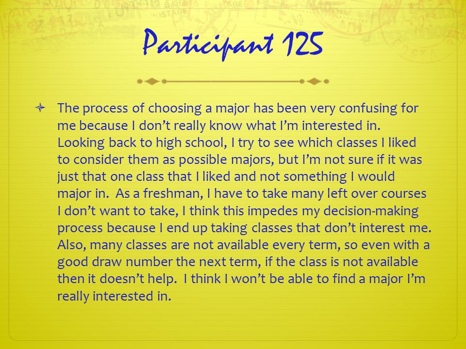 Participant 125  The process of choosing a major has been very confusing for me because I don't really know what I'm interested in.