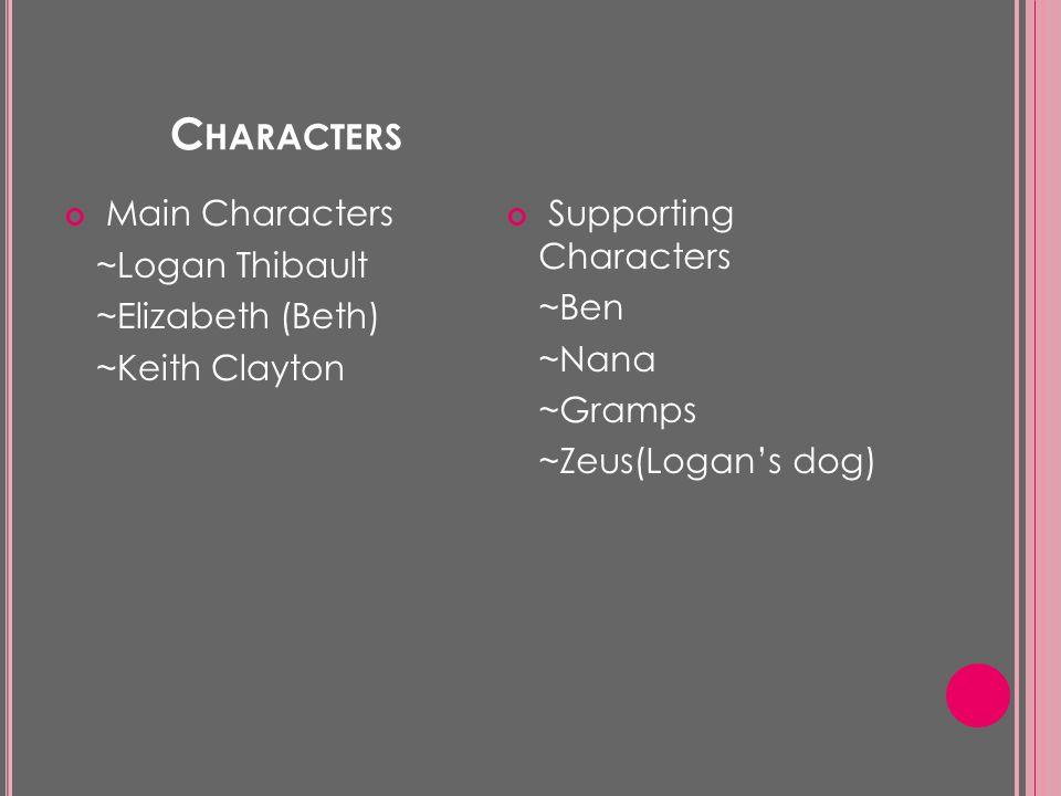 C HARACTERS Main Characters ~Logan Thibault ~Elizabeth (Beth) ~Keith Clayton Supporting Characters ~Ben ~Nana ~Gramps ~Zeus(Logan's dog)
