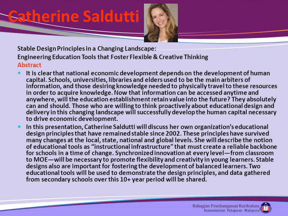 Catherine Saldutti Stable Design Principles in a Changing Landscape: Engineering Education Tools that Foster Flexible & Creative Thinking Abstract It is clear that national economic development depends on the development of human capital.