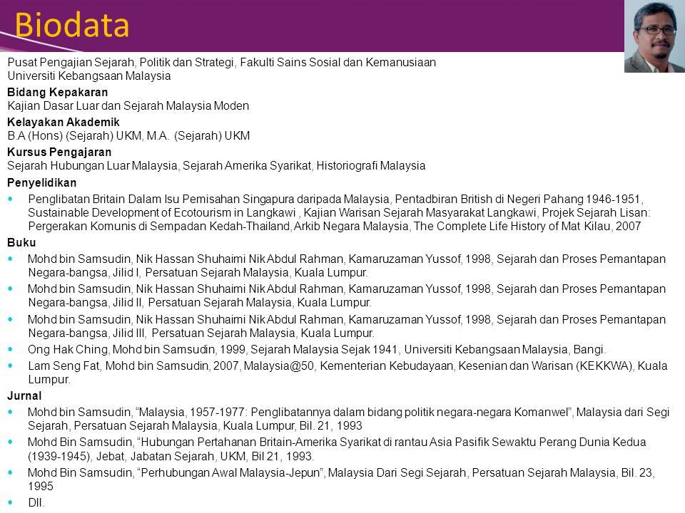 Biodata Pusat Pengajian Sejarah, Politik dan Strategi, Fakulti Sains Sosial dan Kemanusiaan Universiti Kebangsaan Malaysia Bidang Kepakaran Kajian Dasar Luar dan Sejarah Malaysia Moden Kelayakan Akademik B.A (Hons) (Sejarah) UKM, M.A.