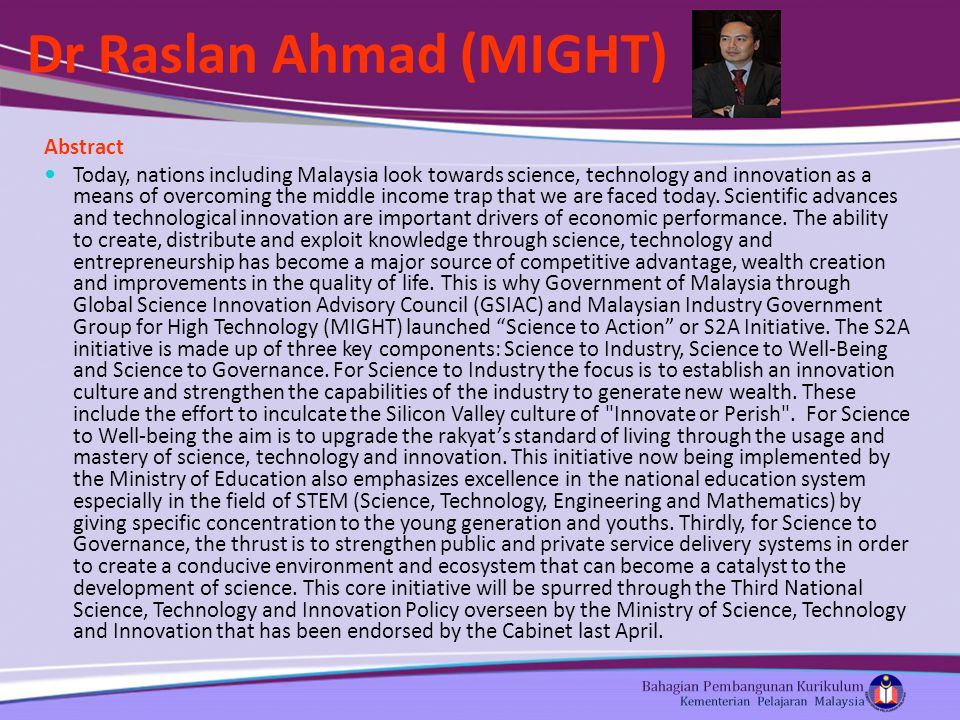 Dr Raslan Ahmad (MIGHT) Abstract Today, nations including Malaysia look towards science, technology and innovation as a means of overcoming the middle income trap that we are faced today.