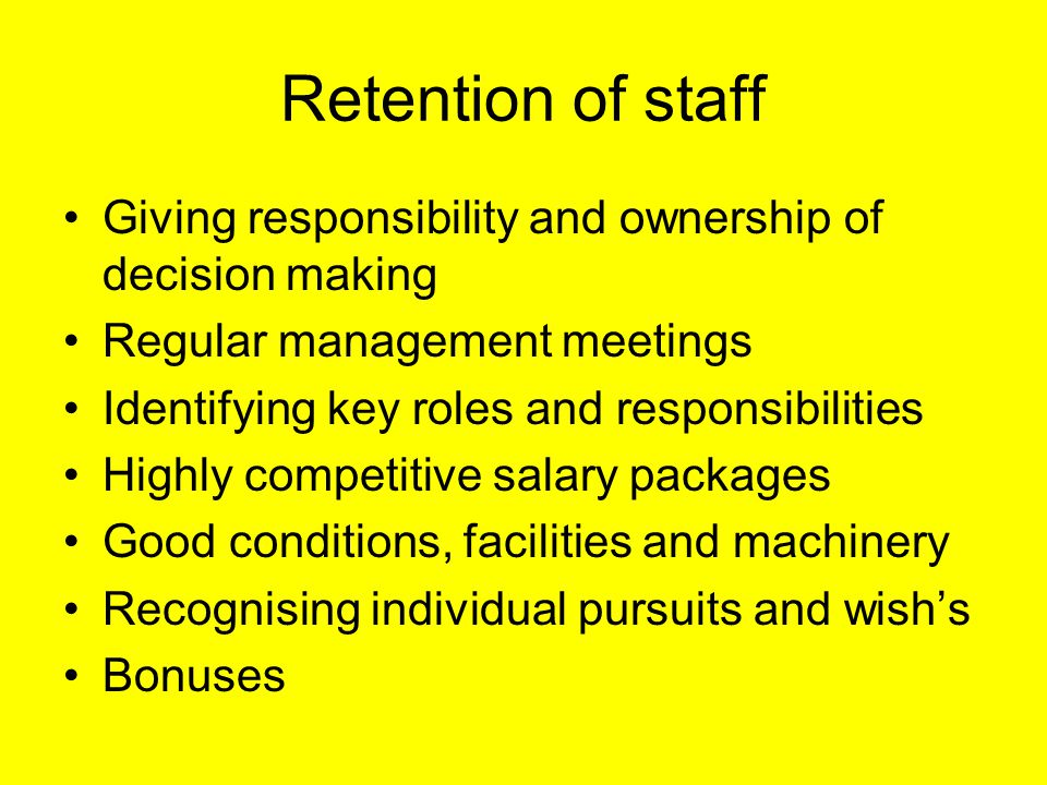 Retention of staff Giving responsibility and ownership of decision making Regular management meetings Identifying key roles and responsibilities Highly competitive salary packages Good conditions, facilities and machinery Recognising individual pursuits and wish's Bonuses