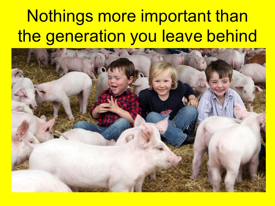 Nothings more important than the generation you leave behind