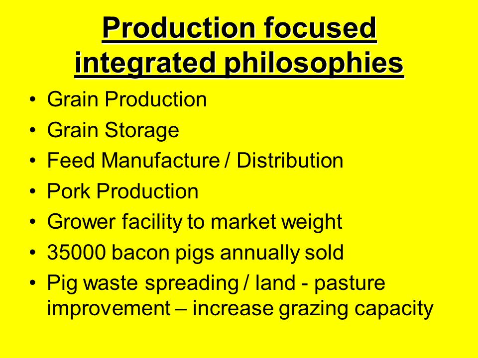 Production focused integrated philosophies Grain Production Grain Storage Feed Manufacture / Distribution Pork Production Grower facility to market weight 35000 bacon pigs annually sold Pig waste spreading / land - pasture improvement – increase grazing capacity