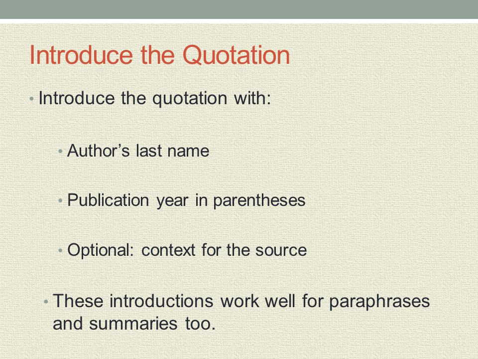 Introduce the Quotation Introduce the quotation with: Author's last name Publication year in parentheses Optional: context for the source These introd