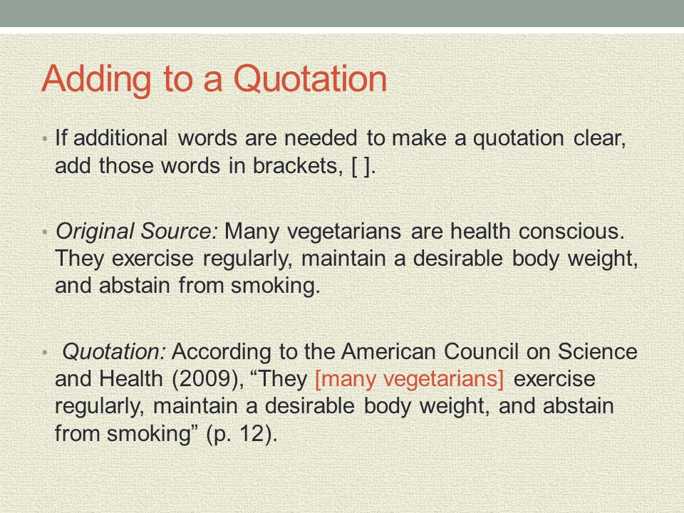 Adding to a Quotation If additional words are needed to make a quotation clear, add those words in brackets, [ ]. Original Source: Many vegetarians ar