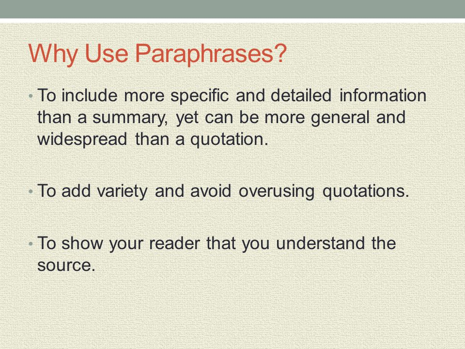 Why Use Paraphrases? To include more specific and detailed information than a summary, yet can be more general and widespread than a quotation. To add