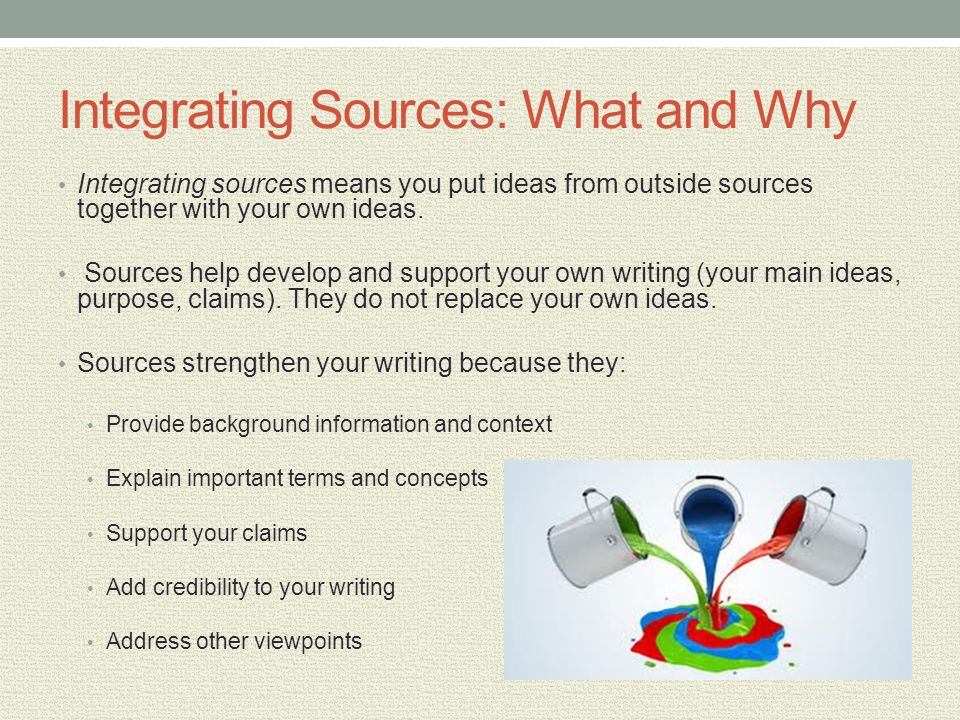 Integrating Sources: What and Why Integrating sources means you put ideas from outside sources together with your own ideas. Sources help develop and