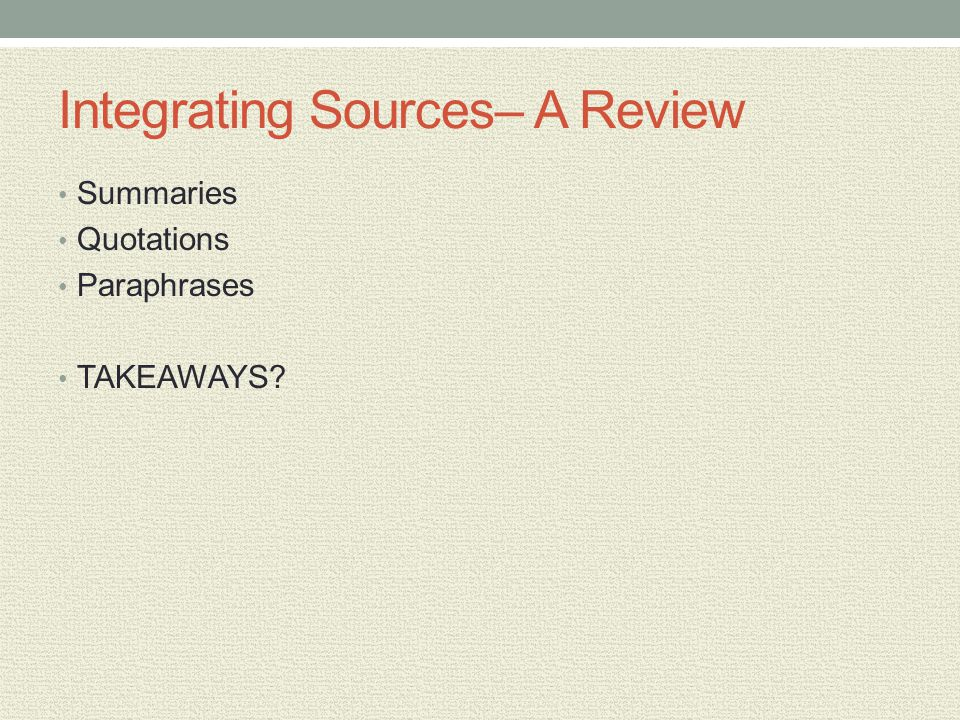 Integrating Sources– A Review Summaries Quotations Paraphrases TAKEAWAYS?