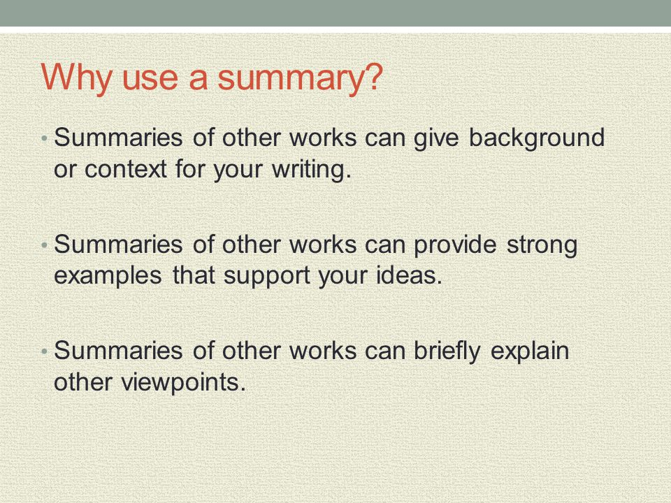 Why use a summary? Summaries of other works can give background or context for your writing. Summaries of other works can provide strong examples that