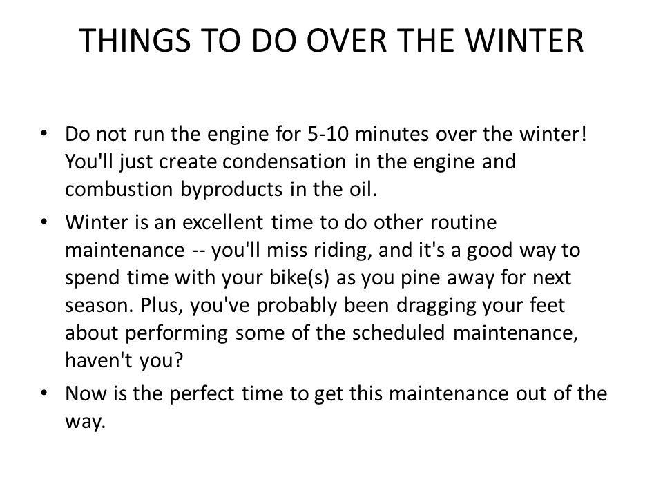 THINGS TO DO OVER THE WINTER Do not run the engine for 5-10 minutes over the winter.