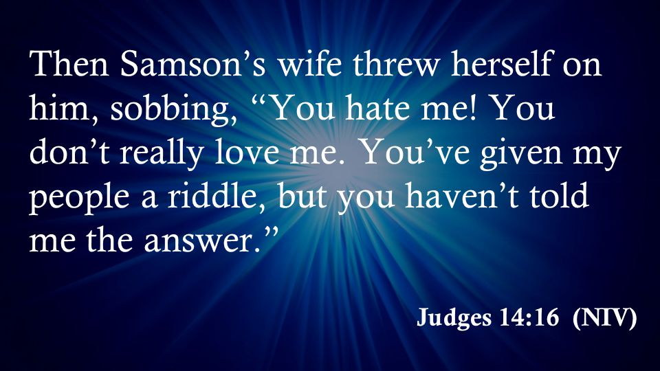 Judges 14:16 (NIV) Then Samson's wife threw herself on him, sobbing, You hate me.