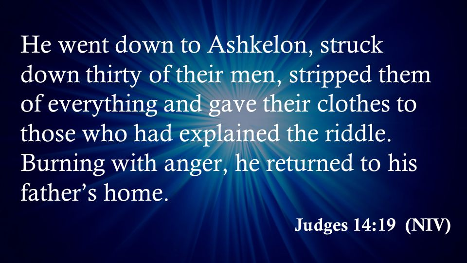 Judges 14:19 (NIV) He went down to Ashkelon, struck down thirty of their men, stripped them of everything and gave their clothes to those who had explained the riddle.