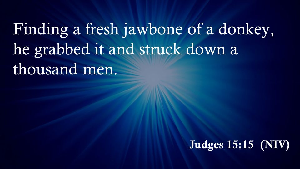 Judges 15:15 (NIV) Finding a fresh jawbone of a donkey, he grabbed it and struck down a thousand men.