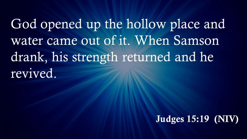 Judges 15:19 (NIV) God opened up the hollow place and water came out of it.