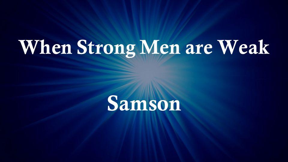 When Strong Men are Weak Samson