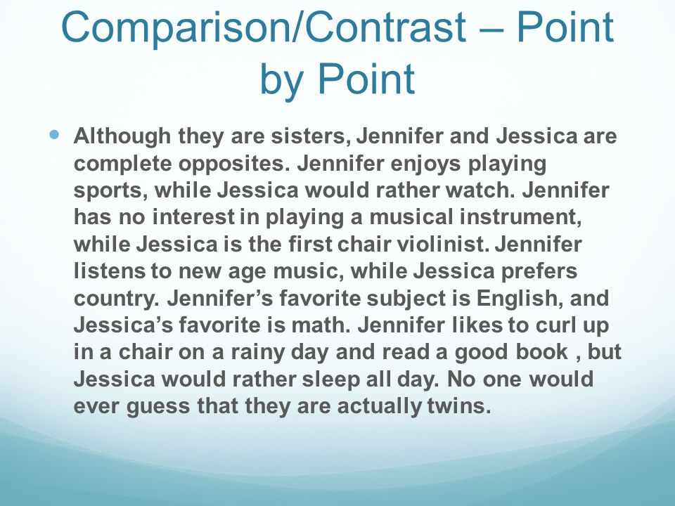 Example of Comparison/Contrast – Point by Point Although they are sisters, Jennifer and Jessica are complete opposites. Jennifer enjoys playing sports