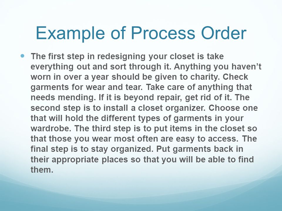 Example of Process Order The first step in redesigning your closet is take everything out and sort through it. Anything you haven't worn in over a yea
