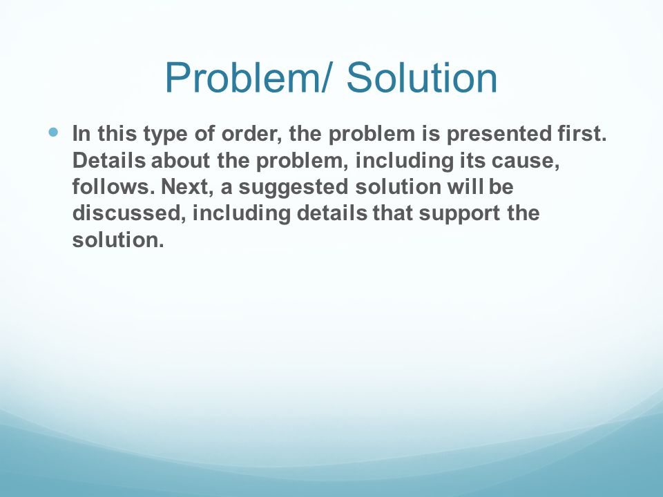 Problem/ Solution In this type of order, the problem is presented first. Details about the problem, including its cause, follows. Next, a suggested so