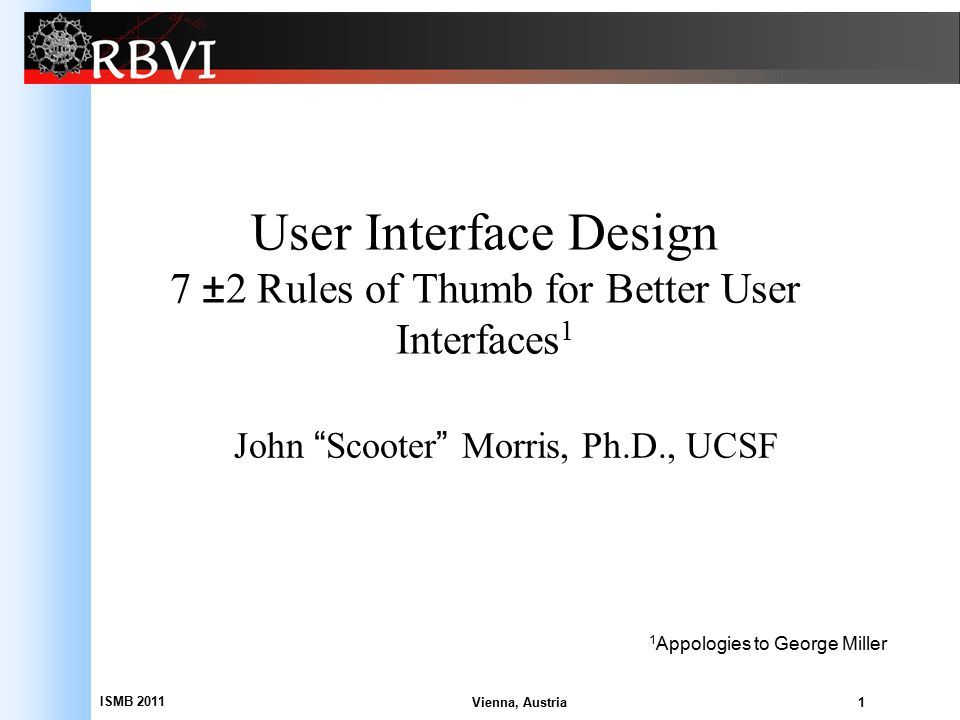 "ISMB 2011 1 User Interface Design 7 ±2 Rules of Thumb for Better User Interfaces 1 John ""Scooter"" Morris, Ph.D., UCSF Vienna, Austria 1 Appologies to"
