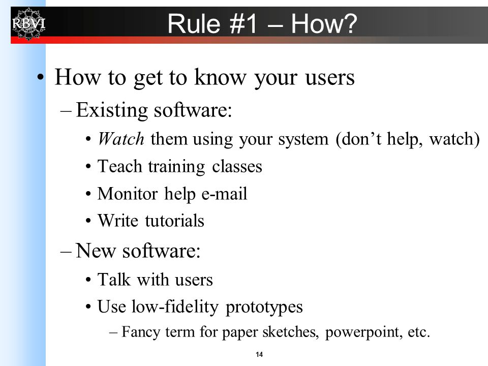 14 Rule #1 – How? How to get to know your users –Existing software: Watch them using your system (don't help, watch) Teach training classes Monitor he