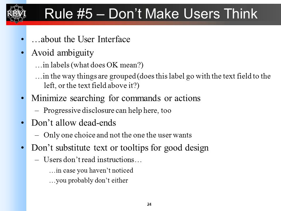 24 Rule #5 – Don't Make Users Think …about the User Interface Avoid ambiguity …in labels (what does OK mean?) …in the way things are grouped (does thi